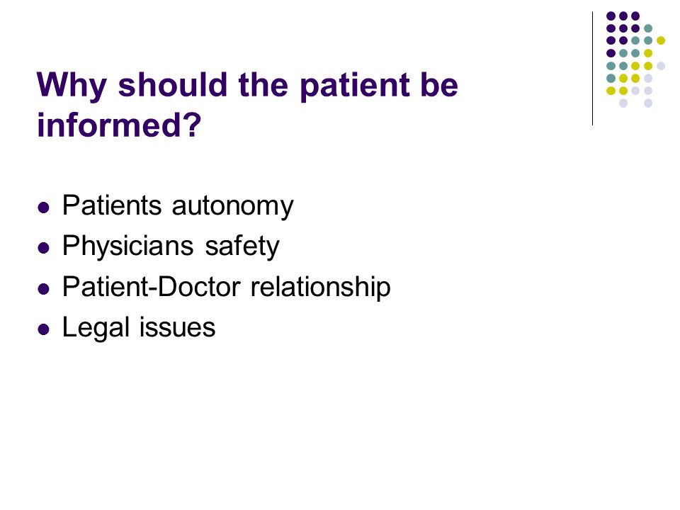 Why should the patient be informed? Patients autonomy Physicians safety Patient-Doctor relationship Legal issues