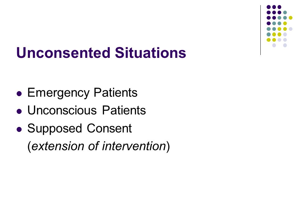 Unconsented Situations Emergency Patients Unconscious Patients Supposed Consent (extension of intervention)