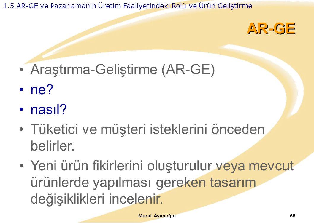 Murat Ayanoğlu65 AR-GE Araştırma-Geliştirme (AR-GE) ne? nasıl? Tüketici ve müşteri isteklerini önceden belirler. Yeni ürün fikirlerini oluşturulur vey