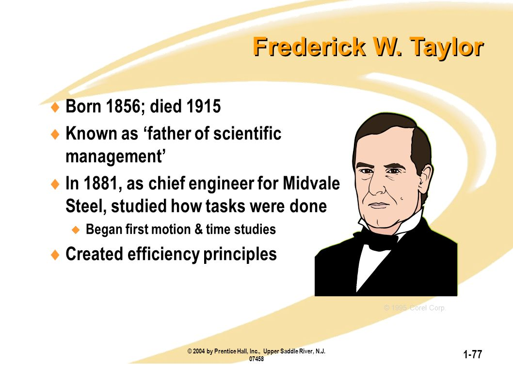 © 2004 by Prentice Hall, Inc., Upper Saddle River, N.J. 07458 1-77 Frederick W. Taylor  Born 1856; died 1915  Known as 'father of scientific managem