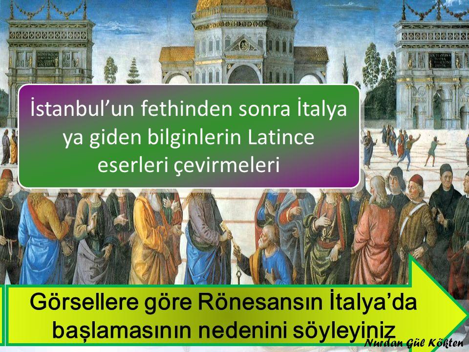 Görsellere göre Rönesansın İtalya'da başlamasının nedenini söyleyiniz İstanbul'un fethinden sonra İtalya ya giden bilginlerin Latince eserleri çevirmeleri İstanbul'un fethinden sonra İtalya ya giden bilginlerin Latince eserleri çevirmeleri Nurdan Gül Kökten