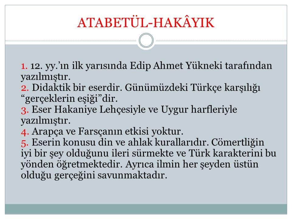 """ATABETÜL-HAKÂYIK 1. 12. yy.'ın ilk yarısında Edip Ahmet Yükneki tarafından yazılmıştır. 2. Didaktik bir eserdir. Günümüzdeki Türkçe karşılığı """"gerçekl"""
