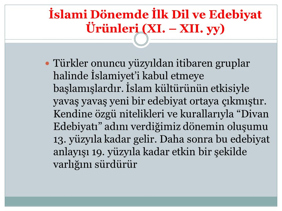 İslami Dönemde İlk Dil ve Edebiyat Ürünleri (XI. – XII. yy) Türkler onuncu yüzyıldan itibaren gruplar halinde İslamiyet'i kabul etmeye başlamışlardır.