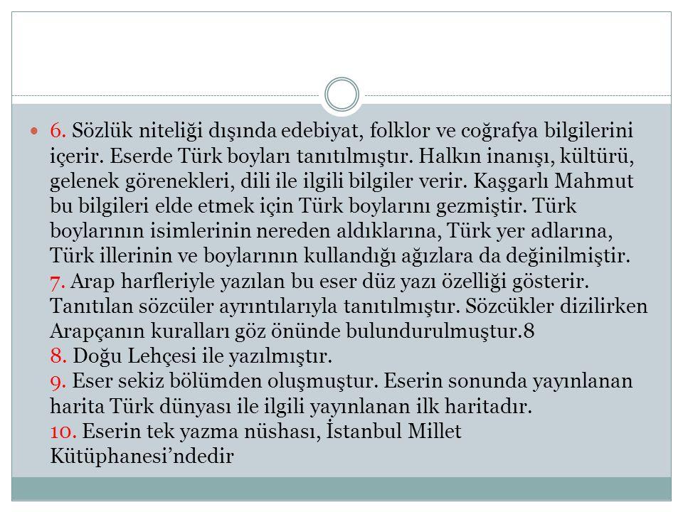 6. Sözlük niteliği dışında edebiyat, folklor ve coğrafya bilgilerini içerir. Eserde Türk boyları tanıtılmıştır. Halkın inanışı, kültürü, gelenek gören