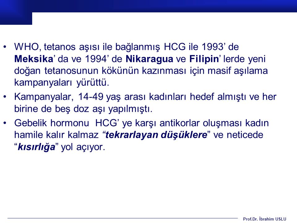 Prof.Dr. İbrahim USLU WHO, tetanos aşısı ile bağlanmış HCG ile 1993' de Meksika' da ve 1994' de Nikaragua ve Filipin' lerde yeni doğan tetanosunun kök
