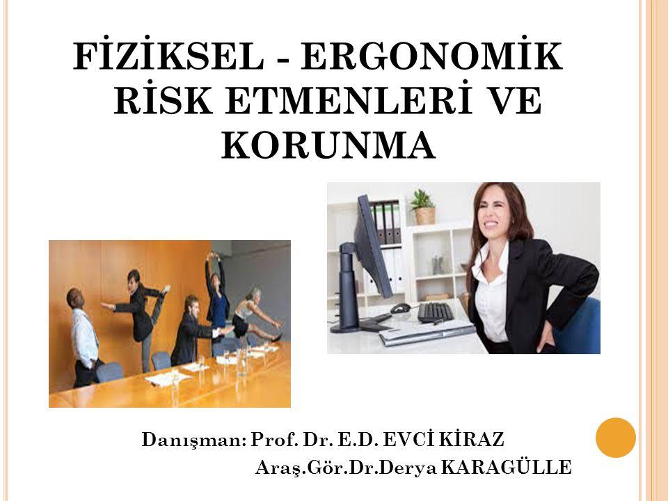 FİZİKSEL - ERGONOMİK RİSK ETMENLERİ VE KORUNMA Danışman: Prof. Dr. E.D. EVCİ KİRAZ Araş.Gör.Dr.Derya KARAGÜLLE