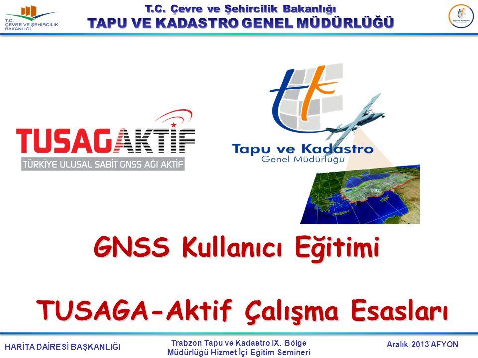 HARİTA DAİRESİ BAŞKANLIĞI Trabzon Tapu ve Kadastro IX. Bölge Müdürlüğü Hizmet İçi Eğitim Semineri Aralık 2013 AFYON GNSS Kullanıcı Eğitimi TUSAGA-Akti