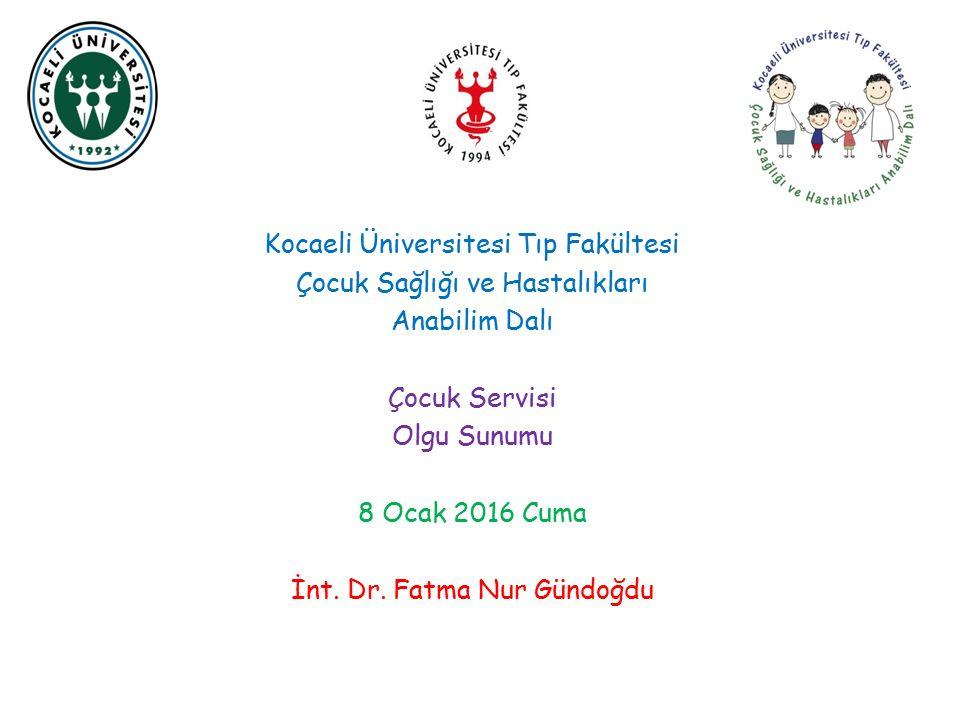Kocaeli Üniversitesi Tıp Fakültesi Çocuk Sağlığı ve Hastalıkları Anabilim Dalı Çocuk Servisi Olgu Sunumu 8 Ocak 2016 Cuma İnt. Dr. Fatma Nur Gündoğdu