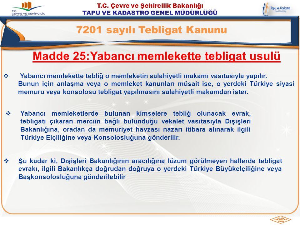 MADDE 25/A: Siyasî temsilcilik aracılığıyla yabancı ülkedeki Türk vatandaşlarına tebligat: Yabancı ülkede kendisine tebliğ yapılacak kimse Türk vatandaşı olduğu takdirde tebliğ o yerdeki Türkiye Büyükelçiliği veya Konsolosluğu aracılığıyla da yapılabilir.
