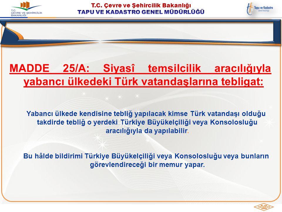 MADDE 25/A: Siyasî temsilcilik aracılığıyla yabancı ülkedeki Türk vatandaşlarına tebligat: Yabancı ülkede kendisine tebliğ yapılacak kimse Türk vatand