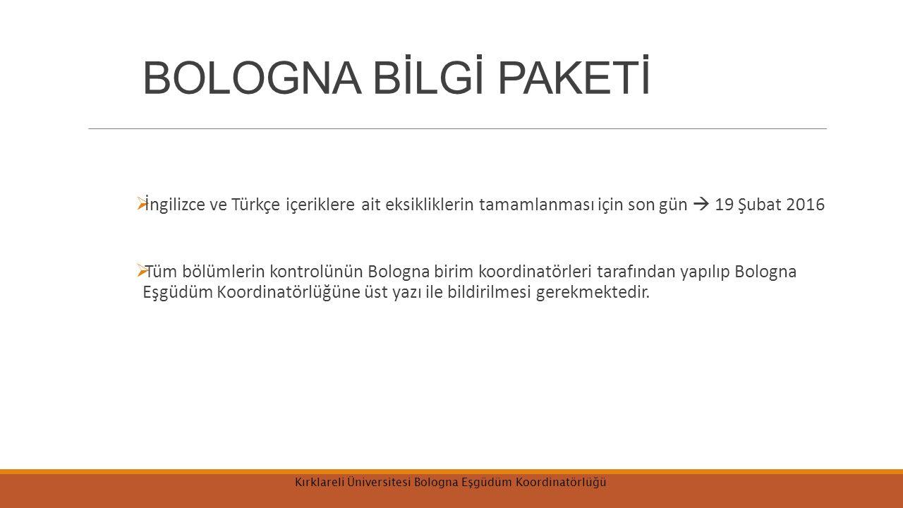 BOLOGNA BİLGİ PAKETİ  İngilizce ve Türkçe içeriklere ait eksikliklerin tamamlanması için son gün  19 Şubat 2016  Tüm bölümlerin kontrolünün Bologna birim koordinatörleri tarafından yapılıp Bologna Eşgüdüm Koordinatörlüğüne üst yazı ile bildirilmesi gerekmektedir.