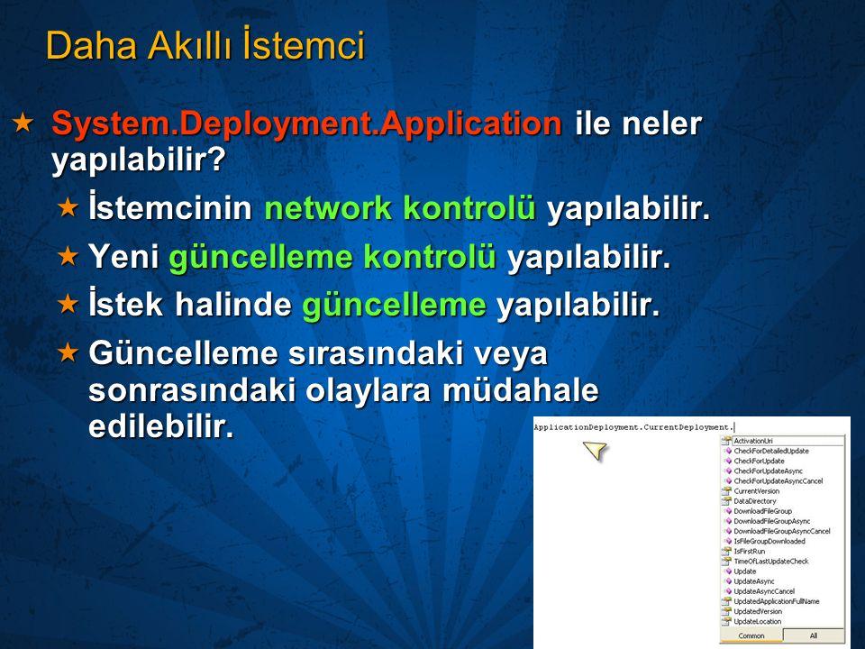 Daha Akıllı İstemci  System.Deployment.Application ile neler yapılabilir?  İstemcinin network kontrolü yapılabilir.  Yeni güncelleme kontrolü yapıl