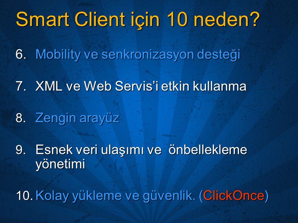 Smart Client için 10 neden? 6.Mobility ve senkronizasyon desteği 7.XML ve Web Servis'i etkin kullanma 8. Zengin arayüz 9. Esnek veri ulaşımı ve önbell