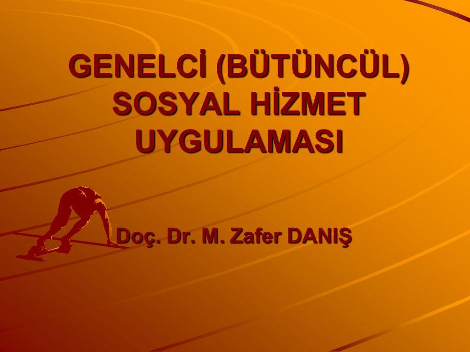 GENELCİ (BÜTÜNCÜL) SOSYAL HİZMET UYGULAMASI Doç. Dr. M. Zafer DANIŞ