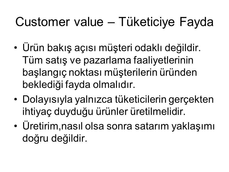 Customer value – Tüketiciye Fayda Ürün bakış açısı müşteri odaklı değildir. Tüm satış ve pazarlama faaliyetlerinin başlangıç noktası müşterilerin ürün