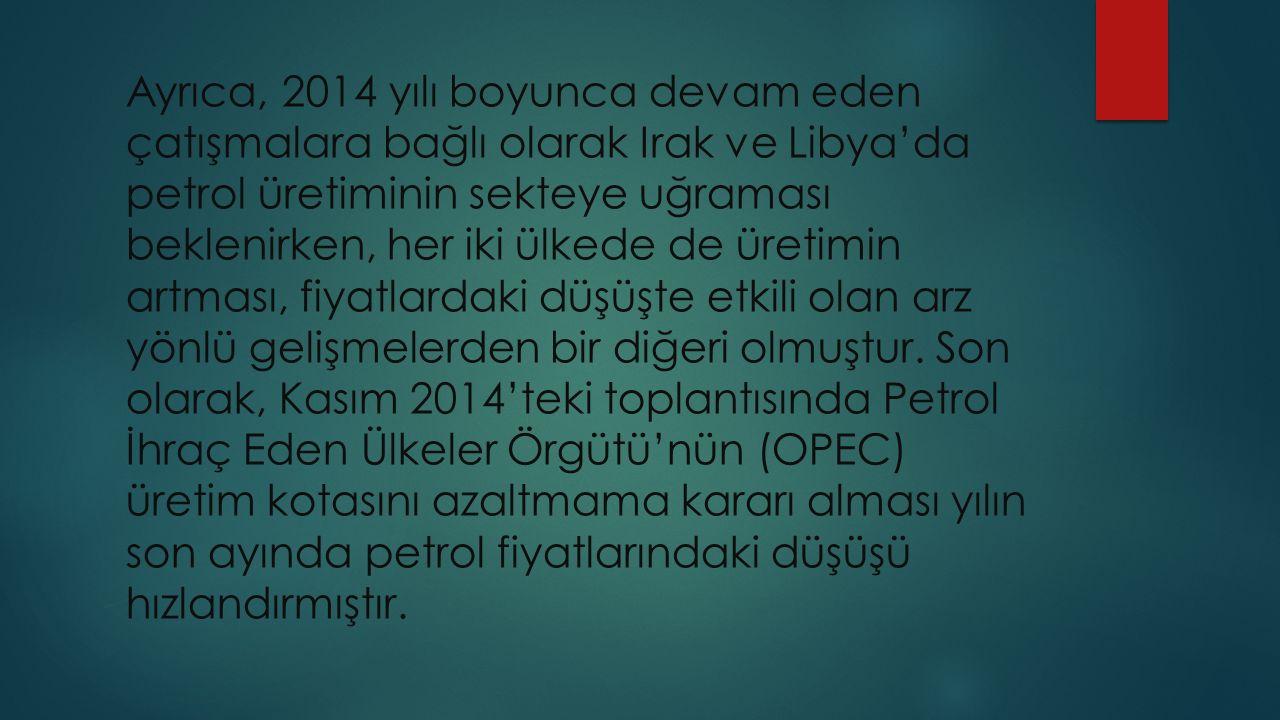 Ayrıca, 2014 yılı boyunca devam eden çatışmalara bağlı olarak Irak ve Libya'da petrol üretiminin sekteye uğraması beklenirken, her iki ülkede de üretimin artması, fiyatlardaki düşüşte etkili olan arz yönlü gelişmelerden bir diğeri olmuştur.