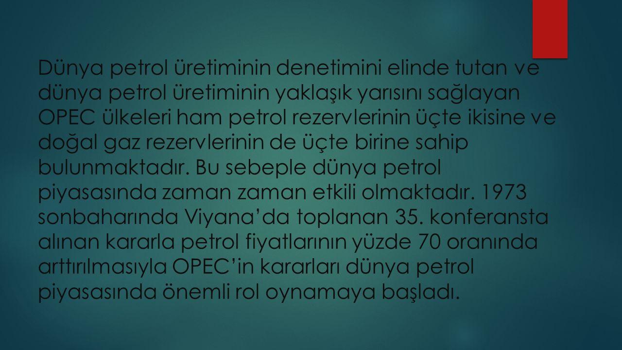 Dünya petrol üretiminin denetimini elinde tutan ve dünya petrol üretiminin yaklaşık yarısını sağlayan OPEC ülkeleri ham petrol rezervlerinin üçte ikisine ve doğal gaz rezervlerinin de üçte birine sahip bulunmaktadır.