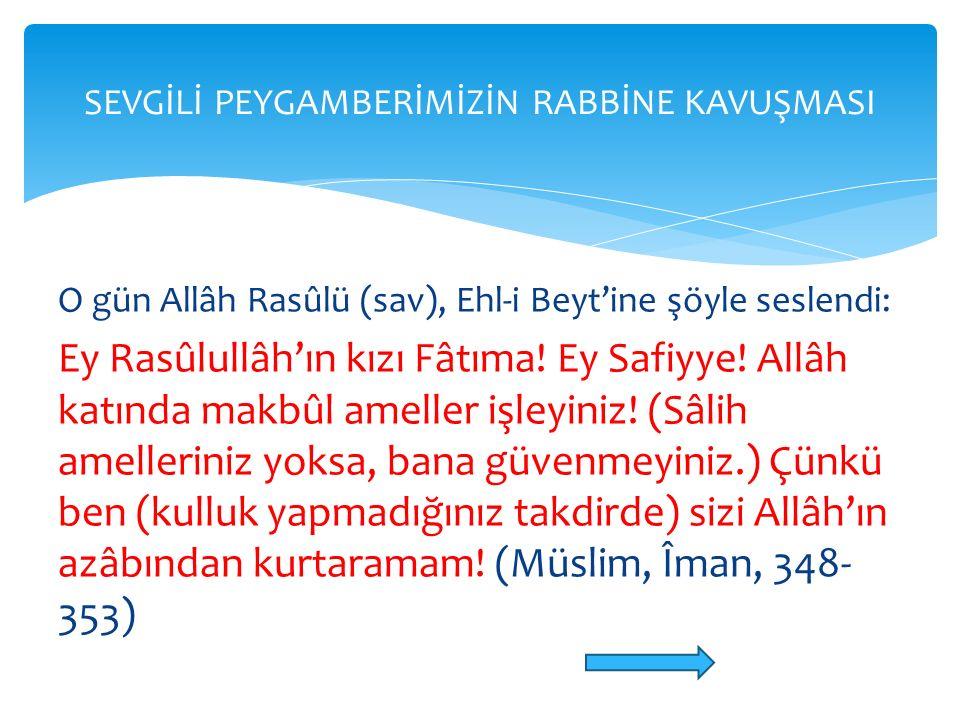 O gün Allâh Rasûlü (sav), Ehl-i Beyt'ine şöyle seslendi: Ey Rasûlullâh'ın kızı Fâtıma! Ey Safiyye! Allâh katında makbûl ameller işleyiniz! (Sâlih amel