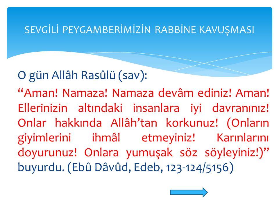 """O gün Allâh Rasûlü (sav): """"Aman! Namaza! Namaza devâm ediniz! Aman! Ellerinizin altındaki insanlara iyi davranınız! Onlar hakkında Allâh'tan korkunuz!"""