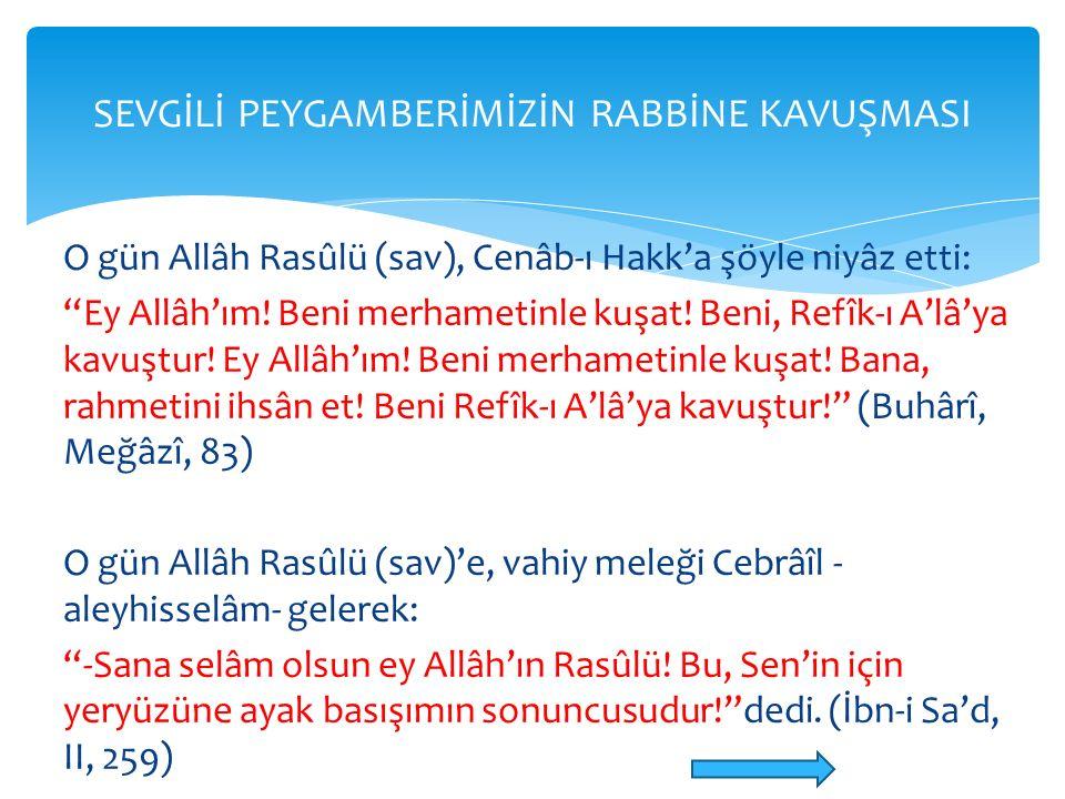 "O gün Allâh Rasûlü (sav), Cenâb-ı Hakk'a şöyle niyâz etti: ""Ey Allâh'ım! Beni merhametinle kuşat! Beni, Refîk-ı A'lâ'ya kavuştur! Ey Allâh'ım! Beni me"