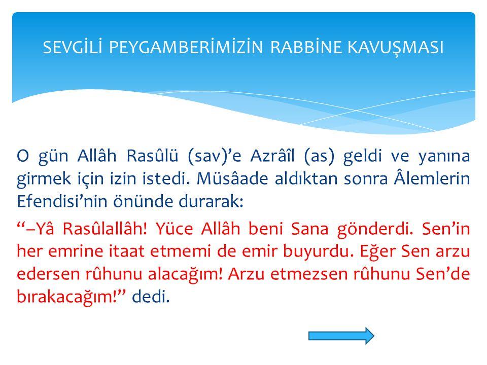"""O gün Allâh Rasûlü (sav)'e Azrâîl (as) geldi ve yanına girmek için izin istedi. Müsâade aldıktan sonra Âlemlerin Efendisi'nin önünde durarak: """"–Yâ Ras"""