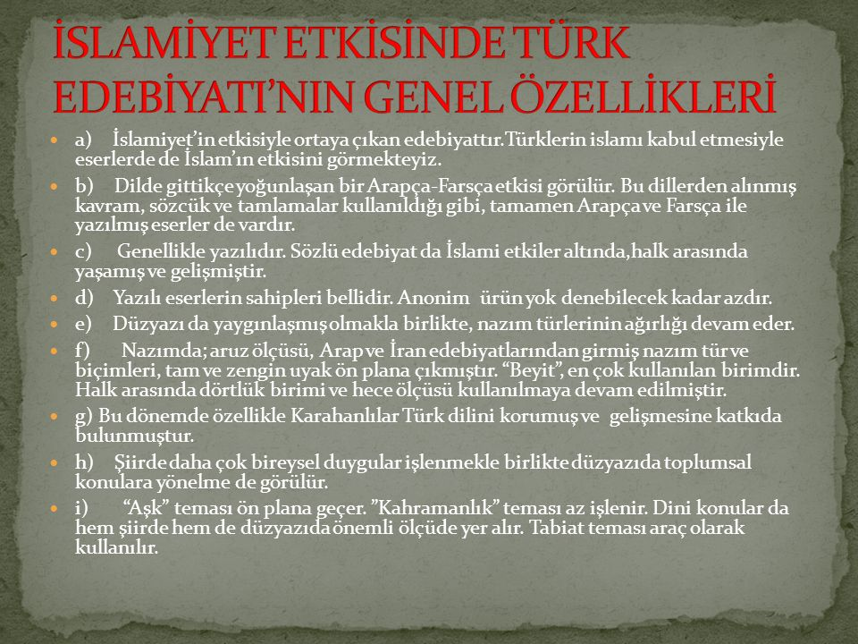 a) İslamiyet'in etkisiyle ortaya çıkan edebiyattır.Türklerin islamı kabul etmesiyle eserlerde de İslam'ın etkisini görmekteyiz. b) Dilde gittikçe yoğu