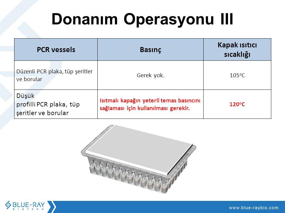 Donanım Operasyonu III PCR vesselsBasınç Kapak ısıtıcı sıcaklığı Düzenli PCR plaka, tüp şeritler ve borular Gerek yok.105 o C Düşük profilli PCR plaka