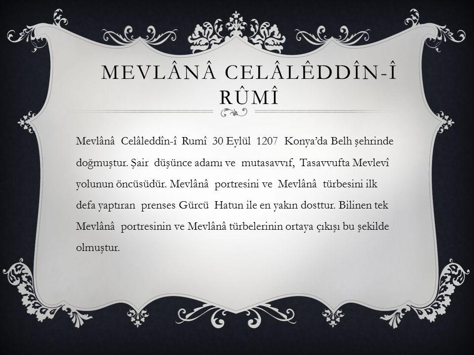 MEVLÂNÂ CELÂLÊDDÎN-Î RÛMÎ Mevlânâ Celâleddîn-î Rumî 30 Eylül 1207 Konya'da Belh şehrinde doğmuştur. Şair düşünce adamı ve mutasavvıf, Tasavvufta Mevle