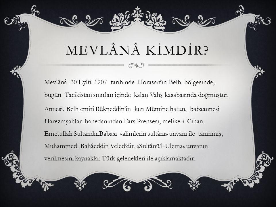 MEVLÂNÂ KİMDİR? Mevlânâ 30 Eylül 1207 tarihinde Horasan'ın Belh bölgesinde, bugün Tacikistan sınırları içinde kalan Vahş kasabasında doğmuştur. Annesi