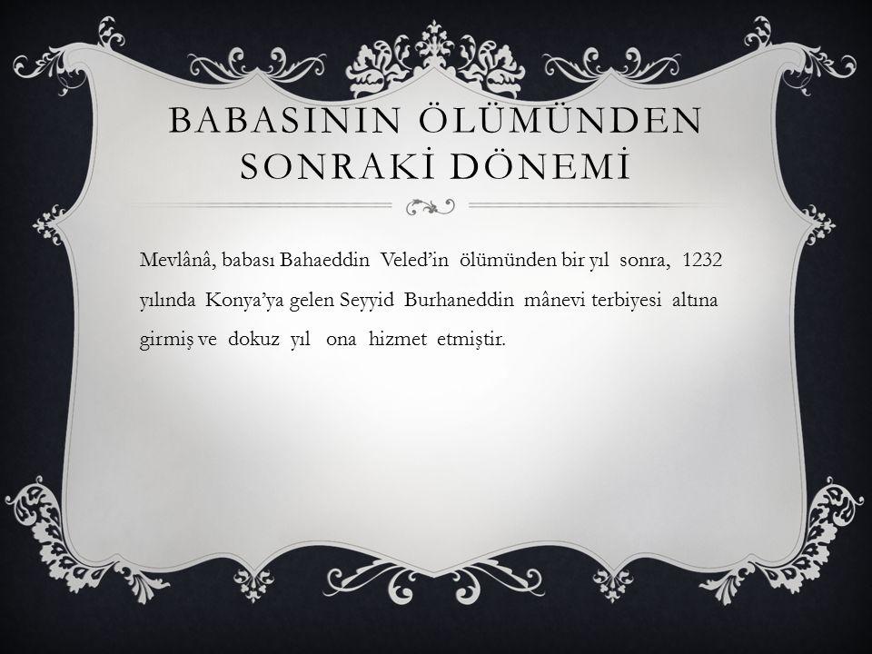 BABASININ ÖLÜMÜNDEN SONRAKİ DÖNEMİ Mevlânâ, babası Bahaeddin Veled'in ölümünden bir yıl sonra, 1232 yılında Konya'ya gelen Seyyid Burhaneddin mânevi t