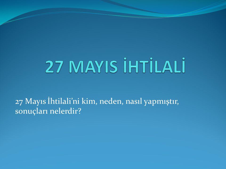 27 Mayıs İhtilali'ni kim, neden, nasıl yapmıştır, sonuçları nelerdir?