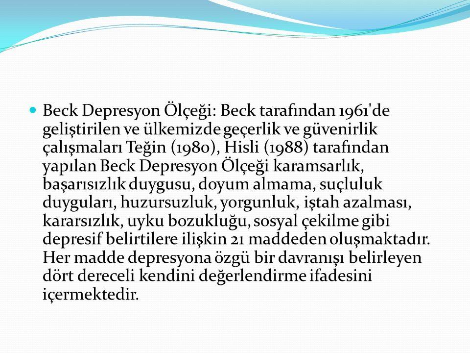 Beck Depresyon Ölçeği: Beck tarafından 1961'de geliştirilen ve ülkemizde geçerlik ve güvenirlik çalışmaları Teğin (1980), Hisli (1988) tarafından yapı