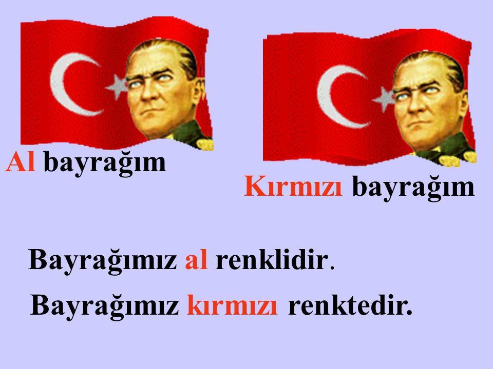Al bayrağım Kırmızı bayrağım Bayrağımız al renklidir. Bayrağımız kırmızı renktedir.