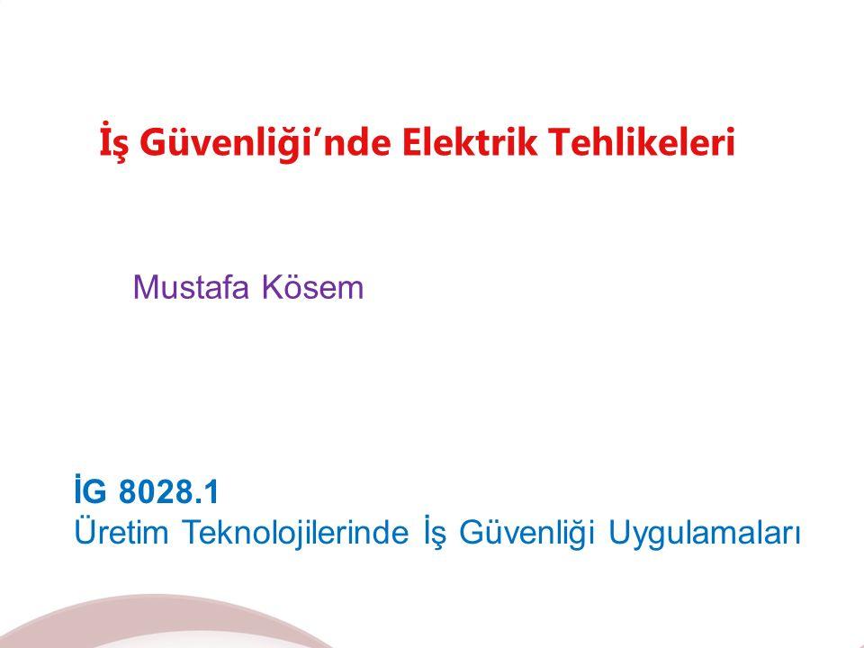 İş Güvenliği'nde Elektrik Tehlikeleri Mustafa Kösem İG 8028.1 Üretim Teknolojilerinde İş Güvenliği Uygulamaları