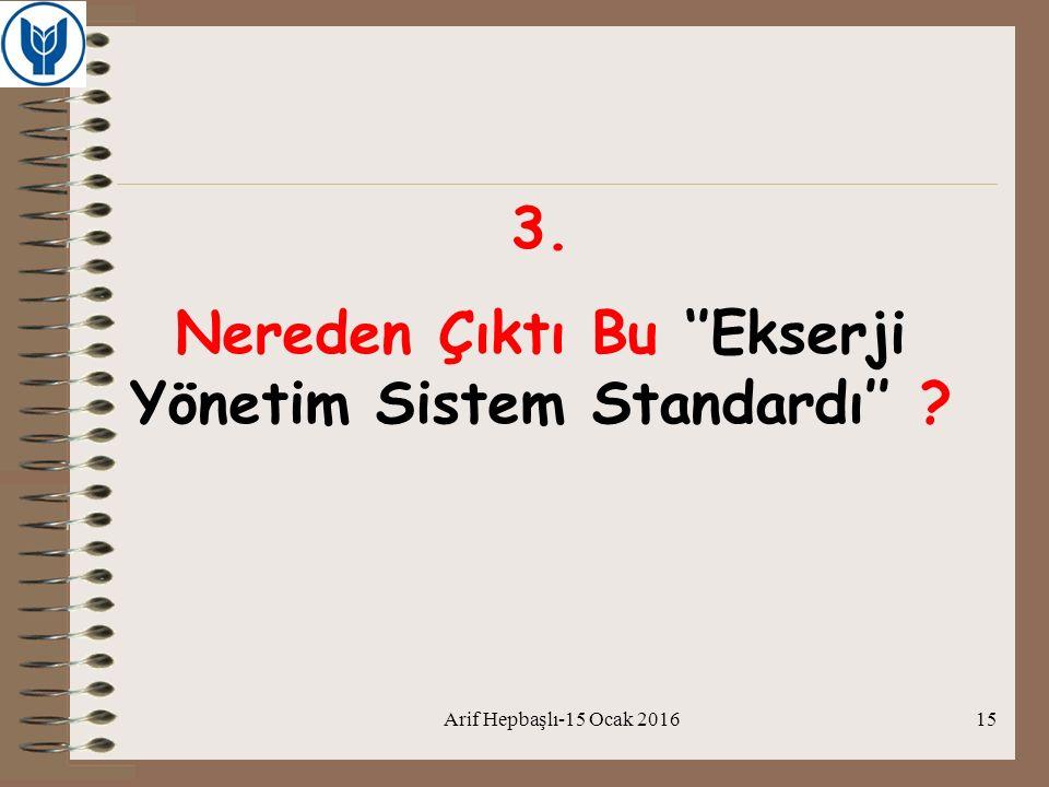 Arif Hepbaşlı-15 Ocak 201615 3. Nereden Çıktı Bu ''Ekserji Yönetim Sistem Standardı'' ?