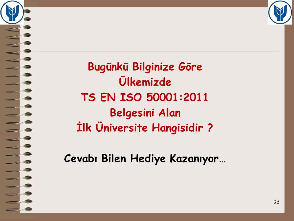 Bugünkü Bilginize Göre Ülkemizde TS EN ISO 50001:2011 Belgesini Alan İlk Üniversite Hangisidir ? Cevabı Bilen Hediye Kazanıyor… 36