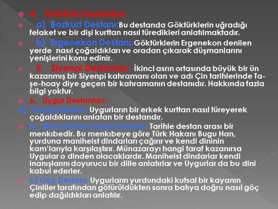  4. Göktürk Destanları:  a) Bozkurt Destanı: Bu destanda Göktürklerin uğradığı felaket ve bir dişi kurttan nasıl türedikleri anlatılmaktadır.  b) E
