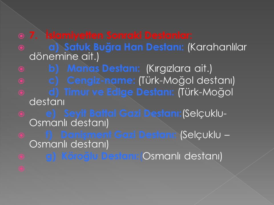  7. İslamiyetten Sonraki Destanlar:  a) Satuk Buğra Han Destanı: (Karahanlılar dönemine ait.)  b) Manas Destanı: (Kırgızlara ait.)  c) Cengiz-name