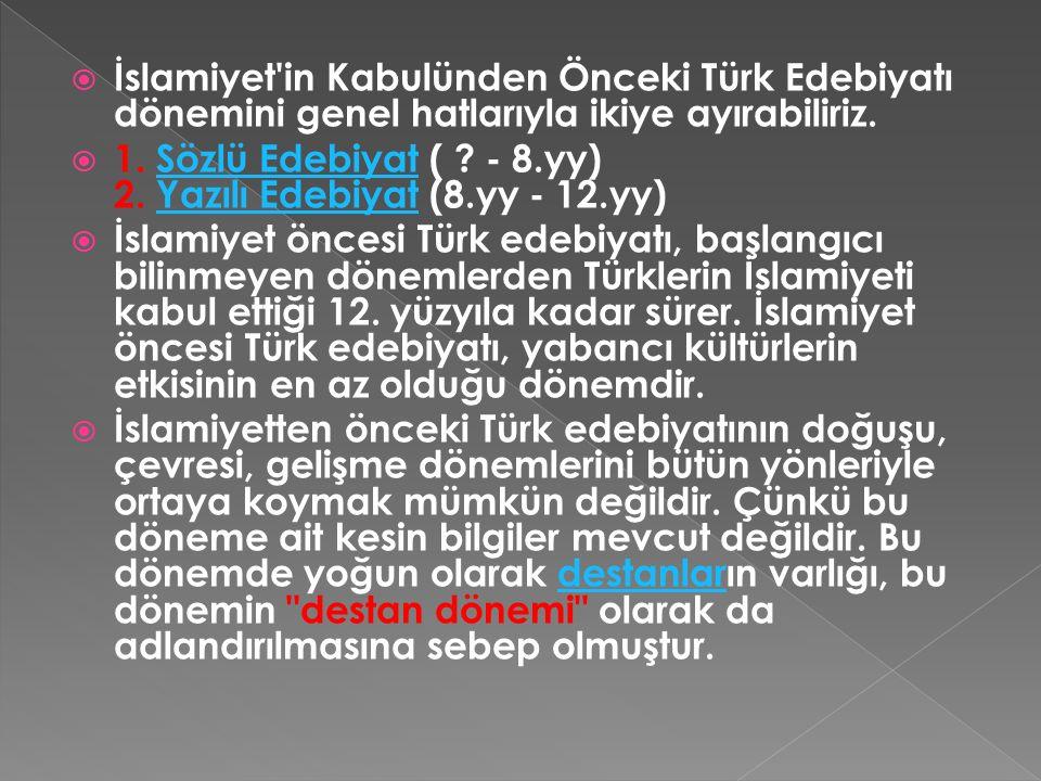  İslamiyet'in Kabulünden Önceki Türk Edebiyatı dönemini genel hatlarıyla ikiye ayırabiliriz.  1. Sözlü Edebiyat ( ? - 8.yy) 2. Yazılı Edebiyat (8.yy