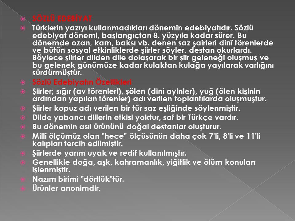  SÖZLÜ EDEBİYAT  Türklerin yazıyı kullanmadıkları dönemin edebiyatıdır. Sözlü edebiyat dönemi, başlangıçtan 8. yüzyıla kadar sürer. Bu dönemde ozan,