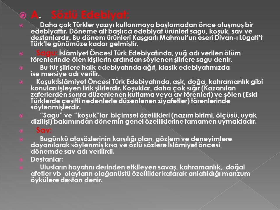  A. Sözlü Edebiyat:  Daha çok Türkler yazıyı kullanmaya başlamadan önce oluşmuş bir edebiyattır. Döneme ait başlıca edebiyat ürünleri sagu, koşuk, s