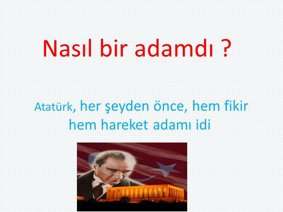 Atatürk, her şeyden önce, hem fikir hem hareket adamı idi Nasıl bir adamdı ?