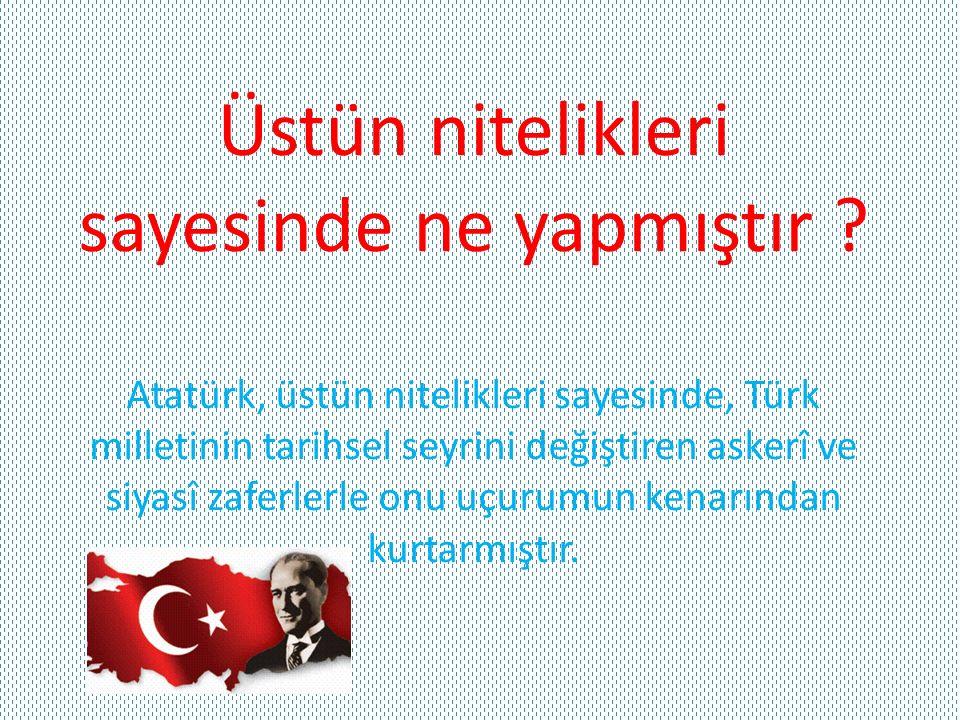 Üstün nitelikleri sayesinde ne yapmıştır ? Atatürk, üstün nitelikleri sayesinde, Türk milletinin tarihsel seyrini değiştiren askerî ve siyasî zaferler