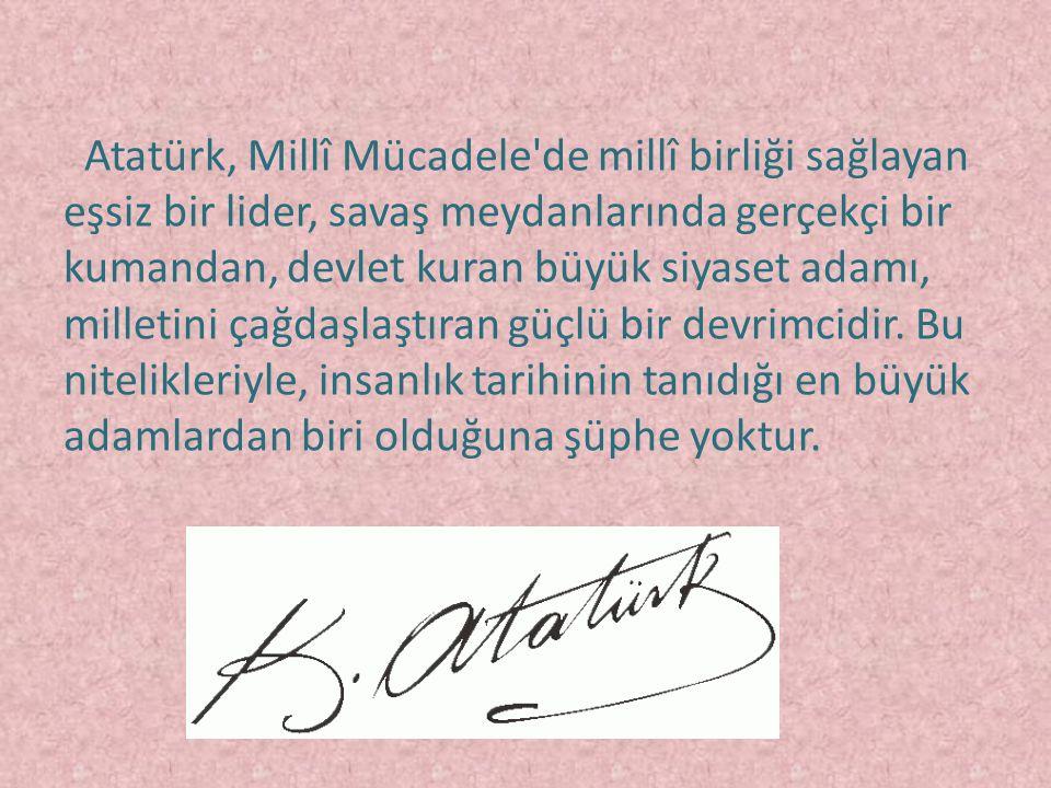 Atatürk, Millî Mücadele'de millî birliği sağlayan eşsiz bir lider, savaş meydanlarında gerçekçi bir kumandan, devlet kuran büyük siyaset adamı, millet