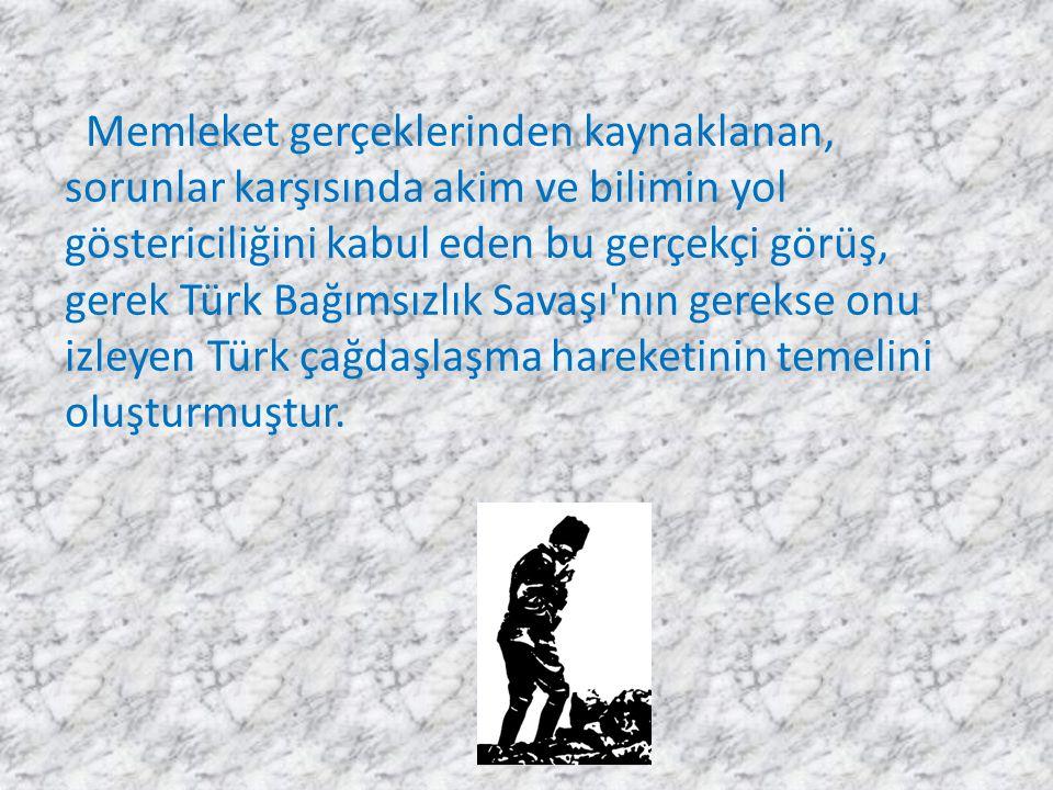 Memleket gerçeklerinden kaynaklanan, sorunlar karşısında akim ve bilimin yol göstericiliğini kabul eden bu gerçekçi görüş, gerek Türk Bağımsızlık Sava