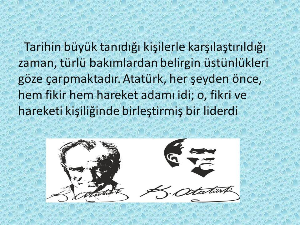Tarihin büyük tanıdığı kişilerle karşılaştırıldığı zaman, türlü bakımlardan belirgin üstünlükleri göze çarpmaktadır. Atatürk, her şeyden önce, hem fik
