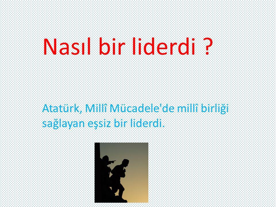 Nasıl bir liderdi ? Atatürk, Millî Mücadele'de millî birliği sağlayan eşsiz bir liderdi.