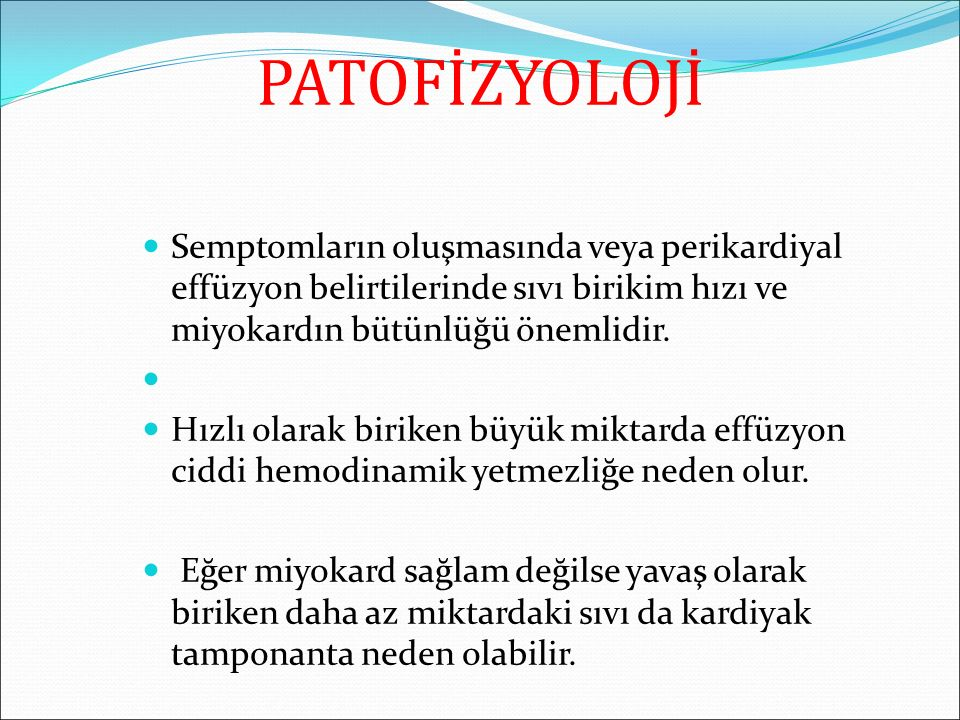 PATOFİZYOLOJİ Semptomların oluşmasında veya perikardiyal effüzyon belirtilerinde sıvı birikim hızı ve miyokardın bütünlüğü önemlidir. Hızlı olarak bir