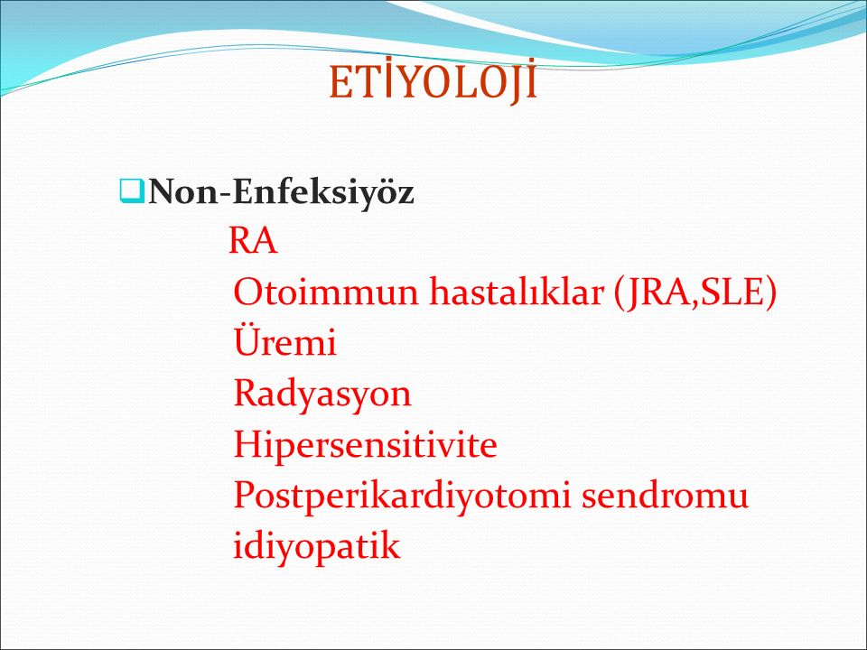 ET İ YOLOJİ  Non-Enfeksiyöz RA Otoimmun hastalıklar (JRA,SLE) Üremi Radyasyon Hipersensitivite Postperikardiyotomi sendromu idiyopatik