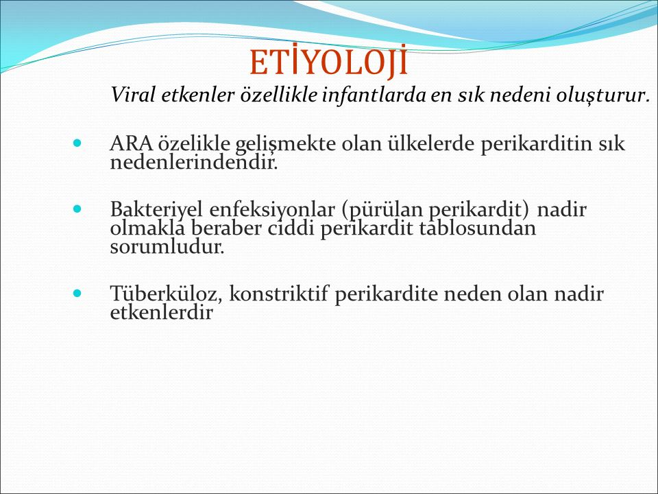 ET İ YOLOJİ Viral etkenler özellikle infantlarda en sık nedeni oluşturur. ARA özelikle gelişmekte olan ülkelerde perikarditin sık nedenlerindendir. Ba
